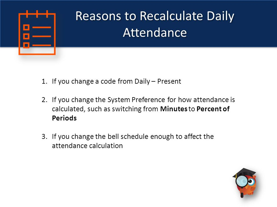 Reasons to Recalculate Daily Attendance 1.If you change a code from Daily – Present 2.If you change the System Preference for how attendance is calculated, such as switching from Minutes to Percent of Periods 3.If you change the bell schedule enough to affect the attendance calculation