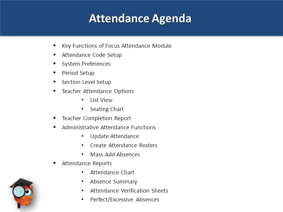 Attendance Agenda  Key Functions of Focus Attendance Module  Attendance Code Setup  System Preferences  Period Setup  Section Level Setup  Teacher Attendance Options List View Seating Chart  Teacher Completion Report  Administrative Attendance Functions Update Attendance Create Attendance Rosters Mass Add Absences  Attendance Reports Attendance Chart Absence Summary Attendance Verification Sheets Perfect/Excessive Absences
