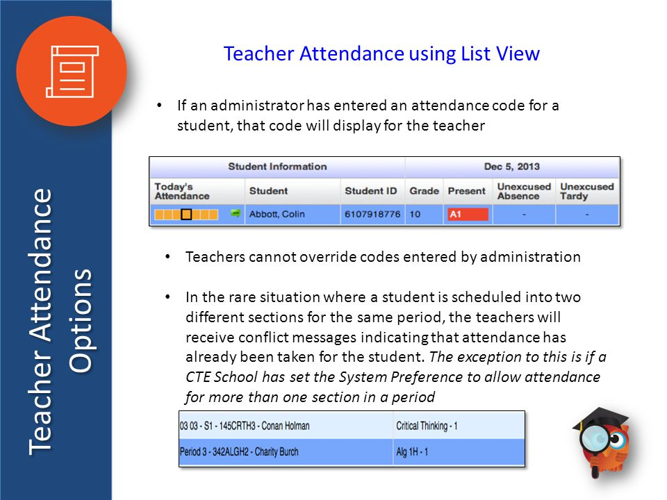 Teacher Attendance Options Teacher Attendance using List View If an administrator has entered an attendance code for a student, that code will display for the teacher Teachers cannot override codes entered by administration In the rare situation where a student is scheduled into two different sections for the same period, the teachers will receive conflict messages indicating that attendance has already been taken for the student.