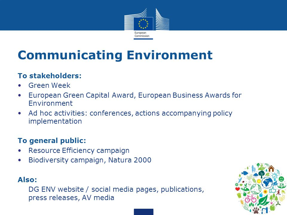 7 Communicating Environment To stakeholders: Green Week European Green Capital Award, European Business Awards for Environment Ad hoc activities: conferences, actions accompanying policy implementation To general public: Resource Efficiency campaign Biodiversity campaign, Natura 2000 Also: DG ENV website / social media pages, publications, press releases, AV media