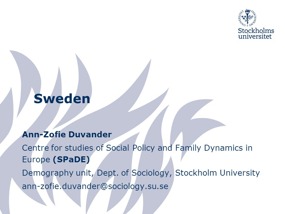 Sweden Ann-Zofie Duvander Centre for studies of Social Policy and Family Dynamics in Europe (SPaDE) Demography unit, Dept.
