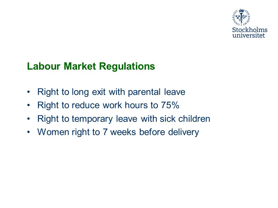 Labour Market Regulations Right to long exit with parental leave Right to reduce work hours to 75% Right to temporary leave with sick children Women right to 7 weeks before delivery