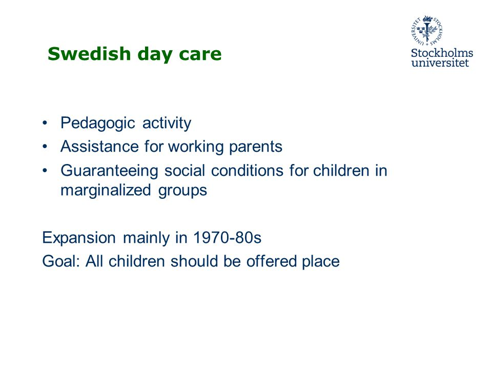 Swedish day care Pedagogic activity Assistance for working parents Guaranteeing social conditions for children in marginalized groups Expansion mainly in s Goal: All children should be offered place