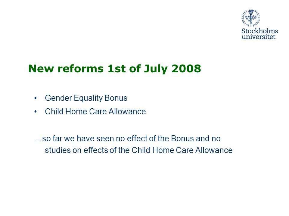 New reforms 1st of July 2008 Gender Equality Bonus Child Home Care Allowance …so far we have seen no effect of the Bonus and no studies on effects of the Child Home Care Allowance
