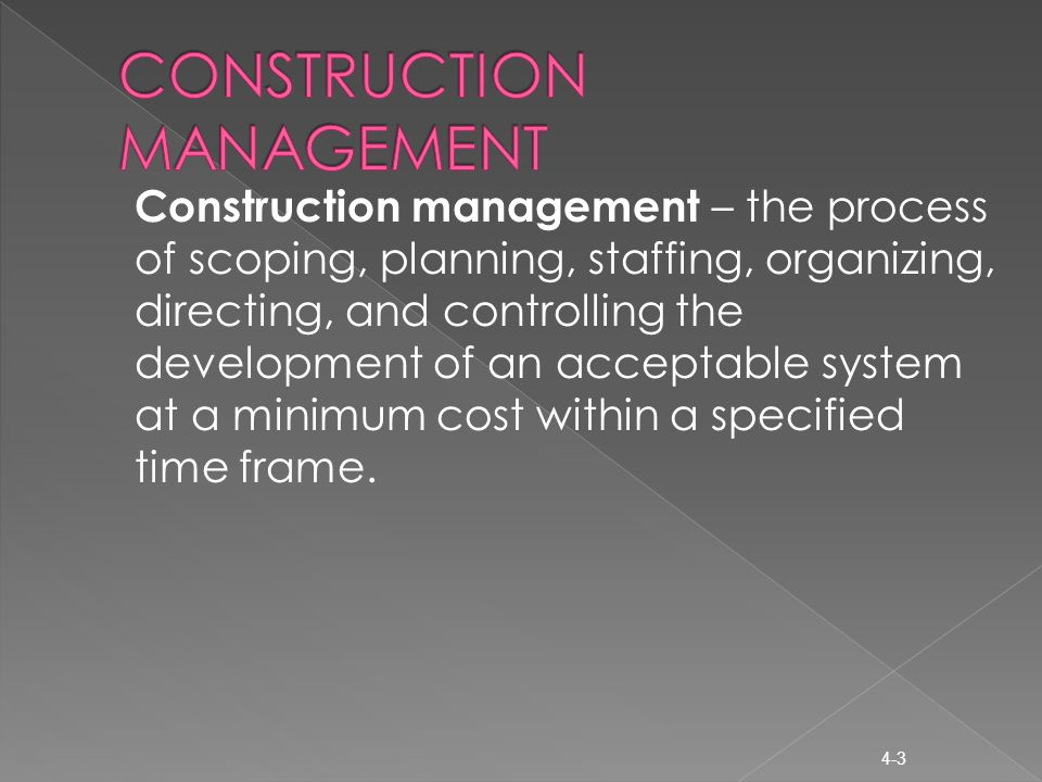 Construction management – the process of scoping, planning, staffing, organizing, directing, and controlling the development of an acceptable system at a minimum cost within a specified time frame.