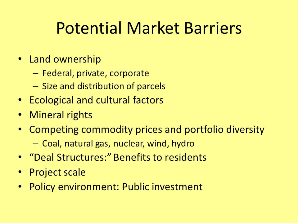 Potential Market Barriers Land ownership – Federal, private, corporate – Size and distribution of parcels Ecological and cultural factors Mineral rights Competing commodity prices and portfolio diversity – Coal, natural gas, nuclear, wind, hydro Deal Structures: Benefits to residents Project scale Policy environment: Public investment