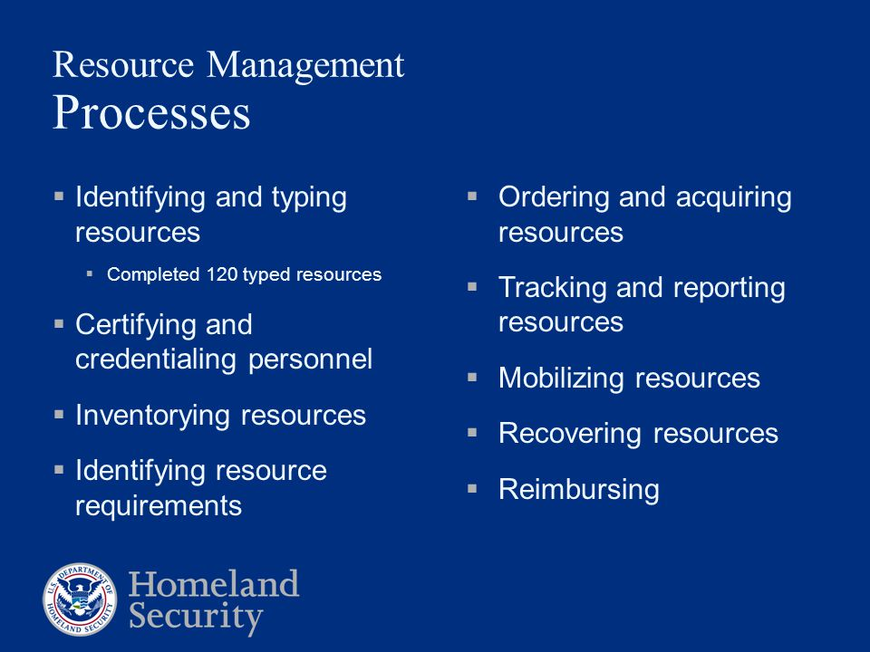  Identifying and typing resources  Completed 120 typed resources  Certifying and credentialing personnel  Inventorying resources  Identifying resource requirements Resource Management Processes  Ordering and acquiring resources  Tracking and reporting resources  Mobilizing resources  Recovering resources  Reimbursing