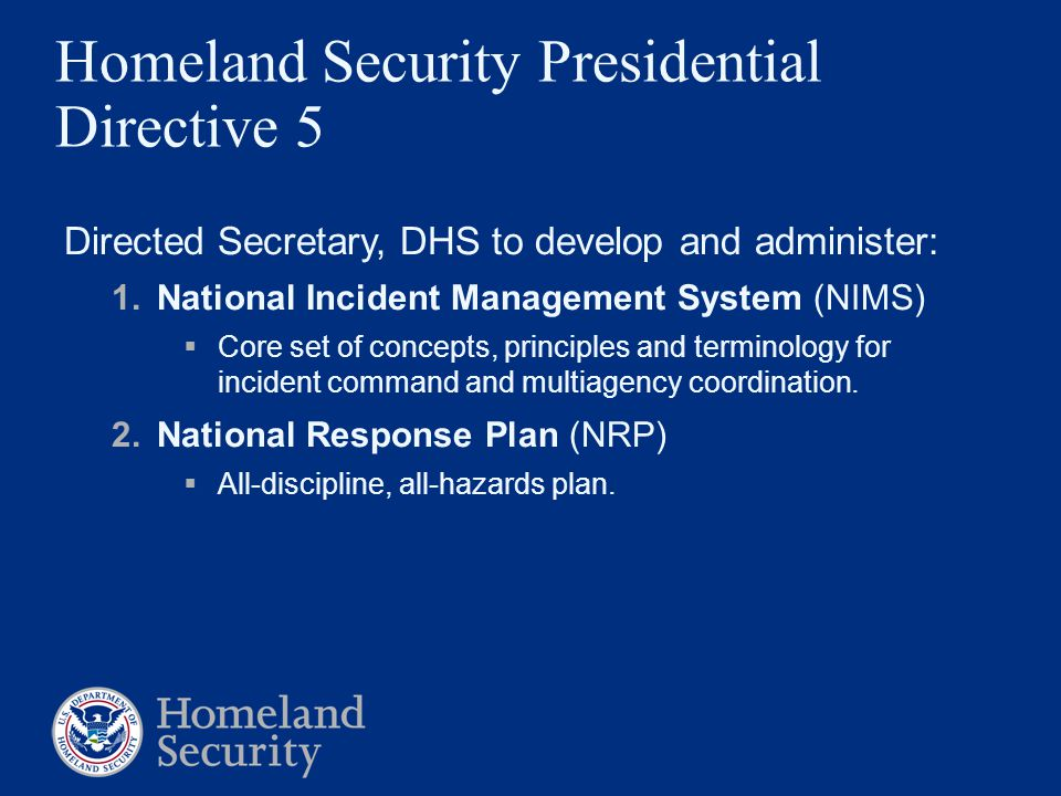 Homeland Security Presidential Directive 5 Directed Secretary, DHS to develop and administer: 1.National Incident Management System (NIMS)  Core set of concepts, principles and terminology for incident command and multiagency coordination.