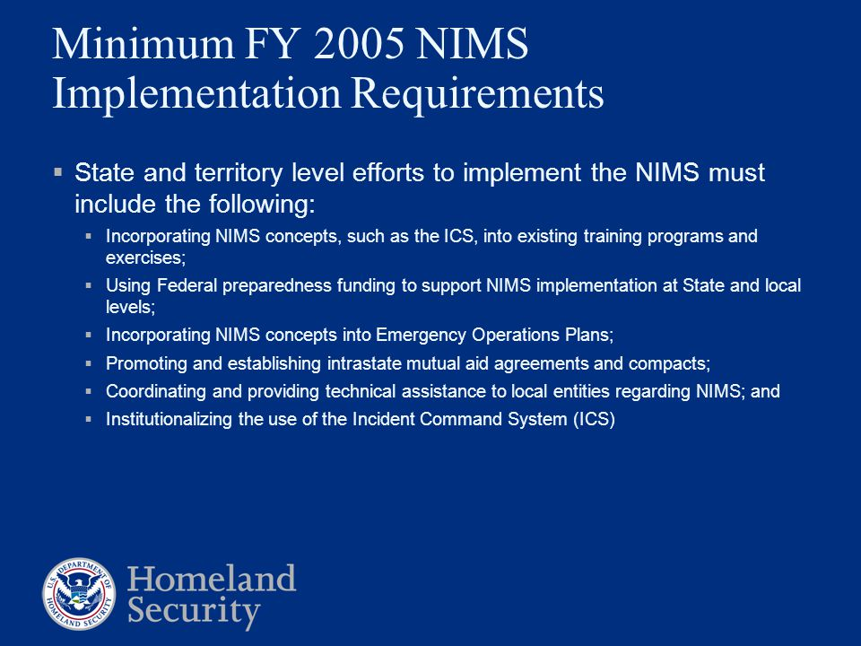 Minimum FY 2005 NIMS Implementation Requirements  State and territory level efforts to implement the NIMS must include the following:  Incorporating NIMS concepts, such as the ICS, into existing training programs and exercises;  Using Federal preparedness funding to support NIMS implementation at State and local levels;  Incorporating NIMS concepts into Emergency Operations Plans;  Promoting and establishing intrastate mutual aid agreements and compacts;  Coordinating and providing technical assistance to local entities regarding NIMS; and  Institutionalizing the use of the Incident Command System (ICS)