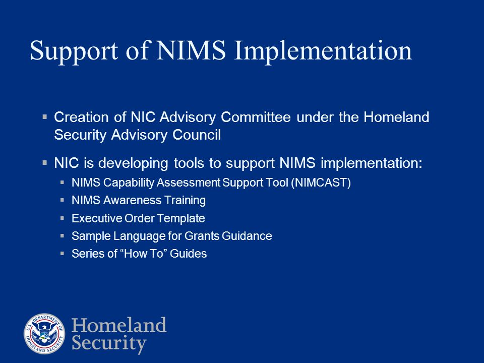 Support of NIMS Implementation  Creation of NIC Advisory Committee under the Homeland Security Advisory Council  NIC is developing tools to support NIMS implementation:  NIMS Capability Assessment Support Tool (NIMCAST)  NIMS Awareness Training  Executive Order Template  Sample Language for Grants Guidance  Series of How To Guides