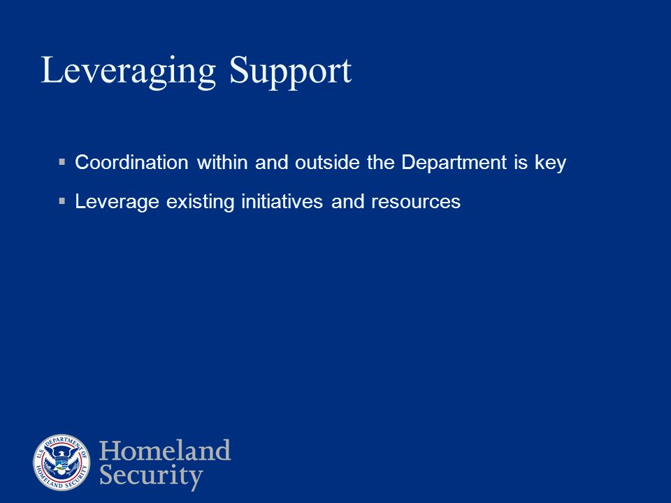 Leveraging Support  Coordination within and outside the Department is key  Leverage existing initiatives and resources