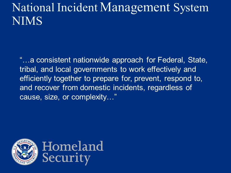 National Incident Management System NIMS …a consistent nationwide approach for Federal, State, tribal, and local governments to work effectively and efficiently together to prepare for, prevent, respond to, and recover from domestic incidents, regardless of cause, size, or complexity…
