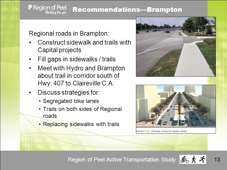 Region of Peel Active Transportation Study13 Recommendations—Brampton Regional roads in Brampton: Construct sidewalk and trails with Capital projects Fill gaps in sidewalks / trails Meet with Hydro and Brampton about trail in corridor south of Hwy.