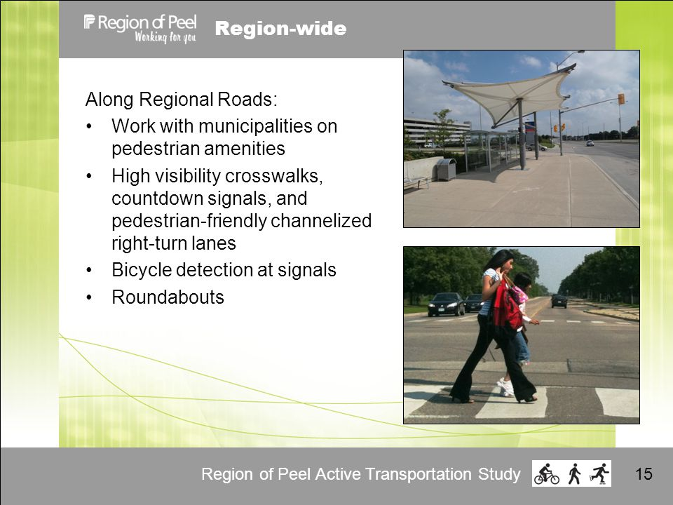 Region of Peel Active Transportation Study15 Region-wide Along Regional Roads: Work with municipalities on pedestrian amenities High visibility crosswalks, countdown signals, and pedestrian-friendly channelized right-turn lanes Bicycle detection at signals Roundabouts