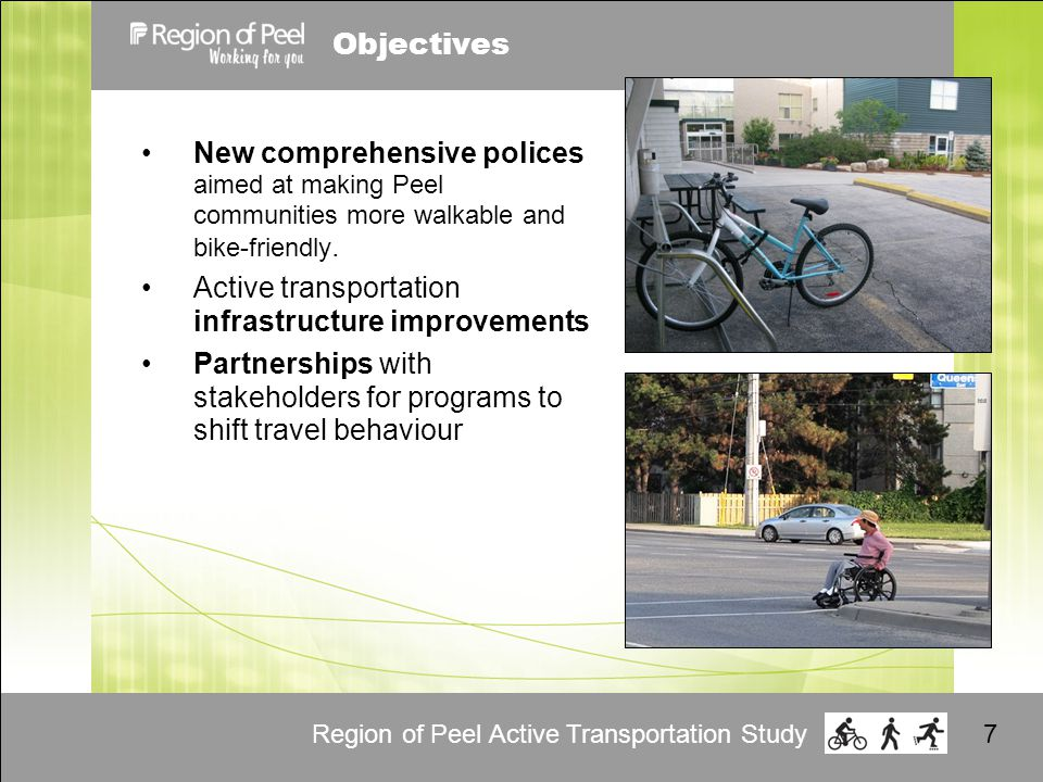 Region of Peel Active Transportation Study7 Objectives New comprehensive polices aimed at making Peel communities more walkable and bike-friendly.