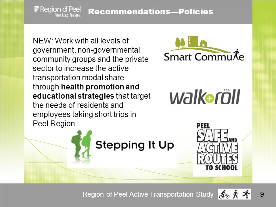 Region of Peel Active Transportation Study9 Recommendations — Policies NEW: Work with all levels of government, non-governmental community groups and the private sector to increase the active transportation modal share through health promotion and educational strategies that target the needs of residents and employees taking short trips in Peel Region.