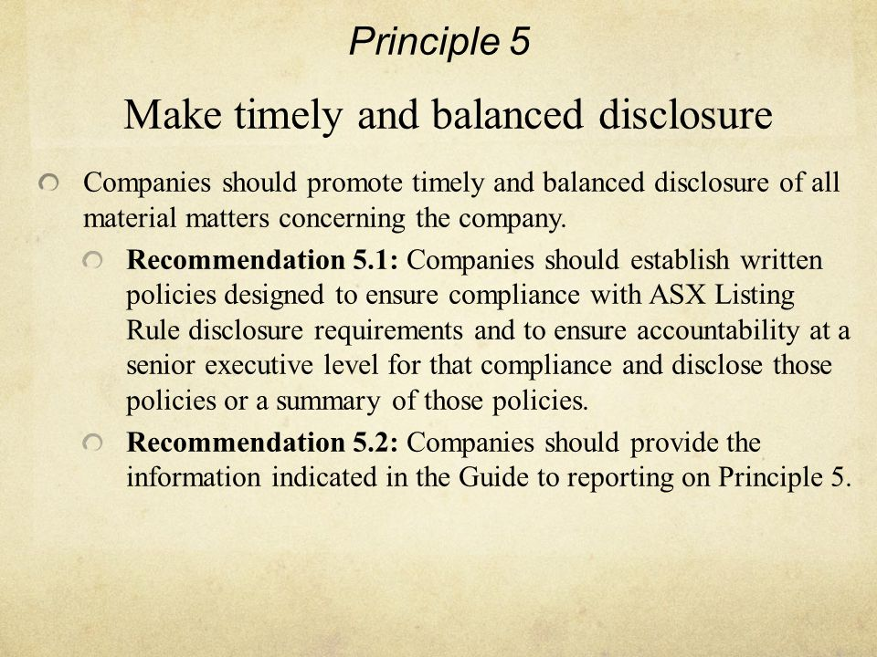 Principle 5 Make timely and balanced disclosure Companies should promote timely and balanced disclosure of all material matters concerning the company.