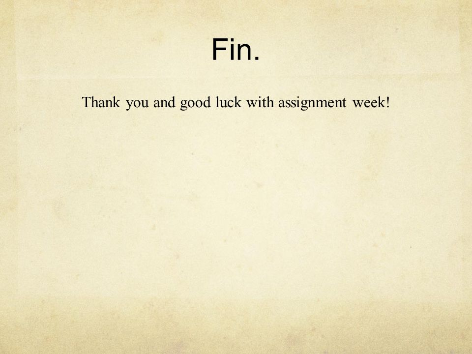Fin. Thank you and good luck with assignment week!
