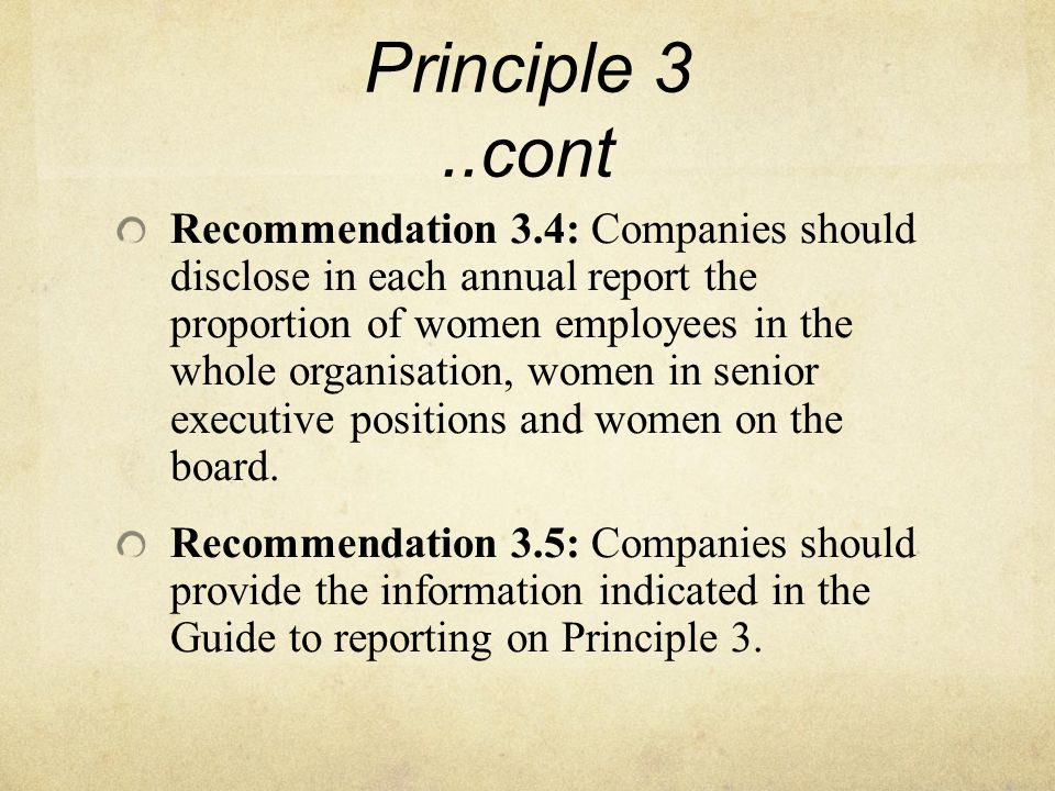 Principle 3..cont Recommendation 3.4: Companies should disclose in each annual report the proportion of women employees in the whole organisation, women in senior executive positions and women on the board.
