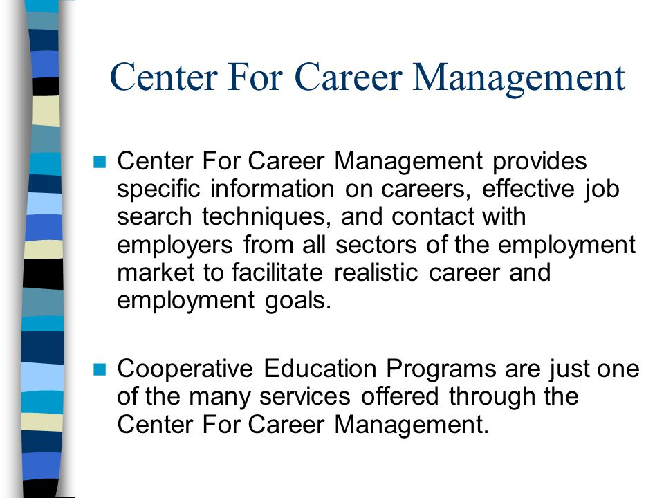 Center For Career Management Center For Career Management provides specific information on careers, effective job search techniques, and contact with employers from all sectors of the employment market to facilitate realistic career and employment goals.
