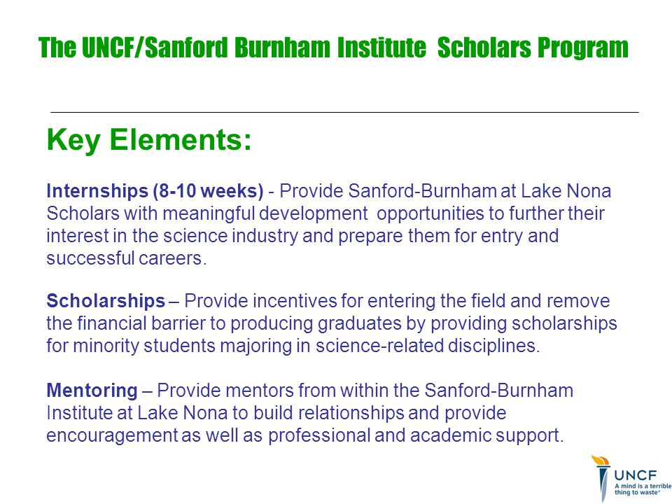 The UNCF/Sanford Burnham Institute Scholars Program Key Elements: Internships (8-10 weeks) - Provide Sanford-Burnham at Lake Nona Scholars with meaningful development opportunities to further their interest in the science industry and prepare them for entry and successful careers.