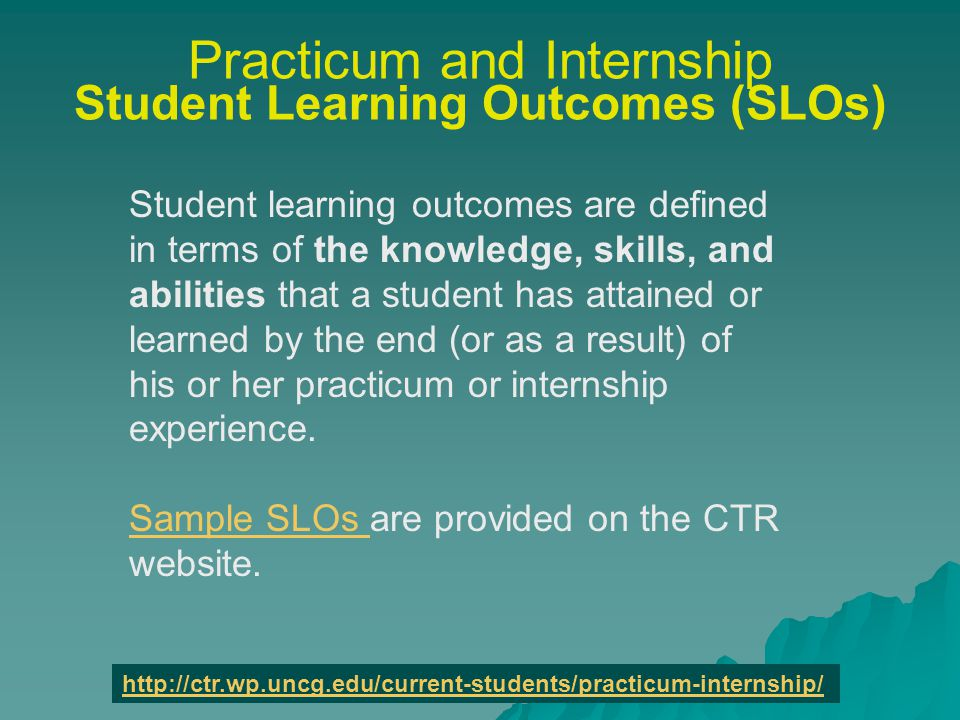 Practicum and Internship Student Learning Outcomes (SLOs) Student learning outcomes are defined in terms of the knowledge, skills, and abilities that a student has attained or learned by the end (or as a result) of his or her practicum or internship experience.