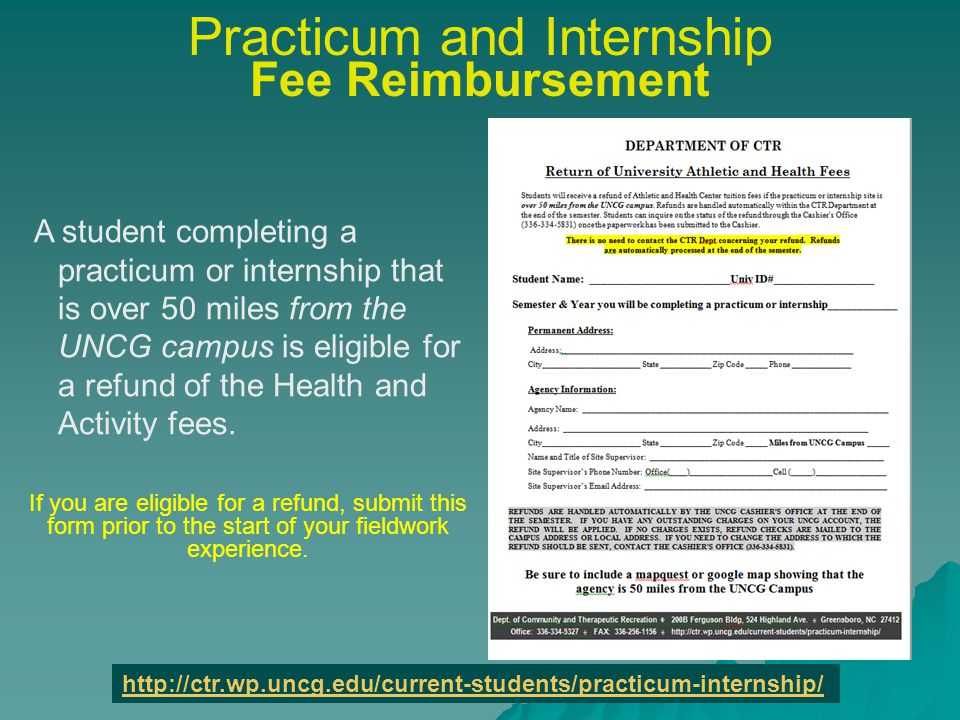 Practicum and Internship Fee Reimbursement A student completing a practicum or internship that is over 50 miles from the UNCG campus is eligible for a refund of the Health and Activity fees.
