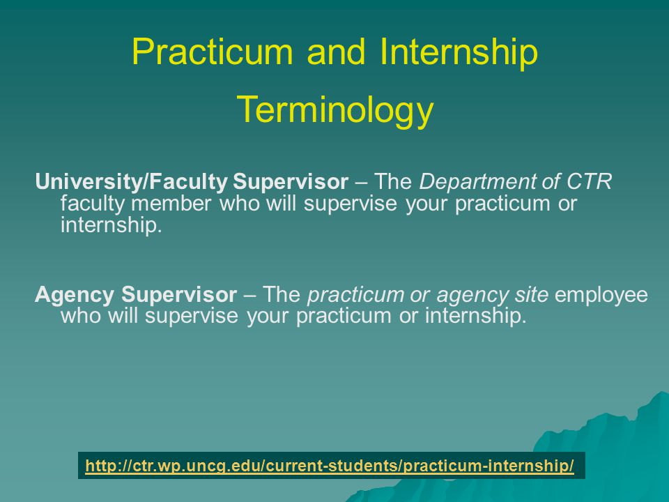 Practicum and Internship Terminology University/Faculty Supervisor – The Department of CTR faculty member who will supervise your practicum or internship.