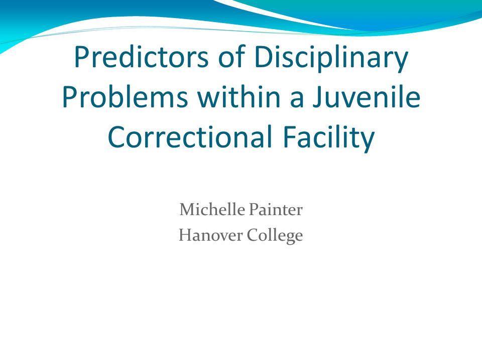 Predictors of Disciplinary Problems within a Juvenile Correctional Facility Michelle Painter Hanover College