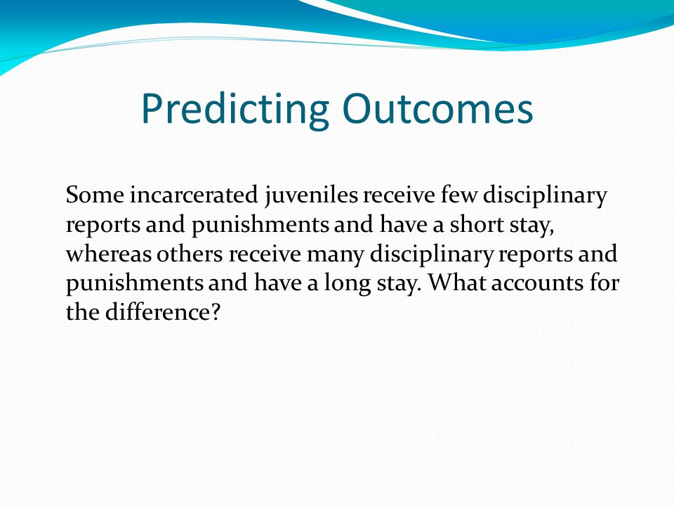 Predicting Outcomes Some incarcerated juveniles receive few disciplinary reports and punishments and have a short stay, whereas others receive many disciplinary reports and punishments and have a long stay.