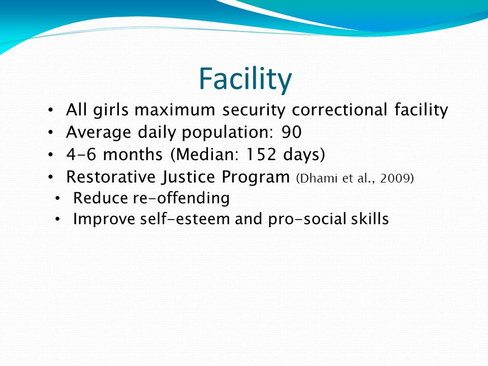 Facility All girls maximum security correctional facility Average daily population: months (Median: 152 days) Restorative Justice Program (Dhami et al., 2009) Reduce re-offending Improve self-esteem and pro-social skills
