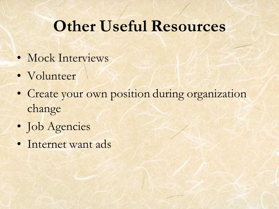 Other Useful Resources Mock Interviews Volunteer Create your own position during organization change Job Agencies Internet want ads