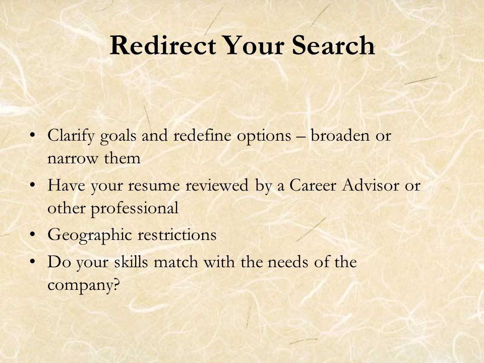 Redirect Your Search Clarify goals and redefine options – broaden or narrow them Have your resume reviewed by a Career Advisor or other professional Geographic restrictions Do your skills match with the needs of the company