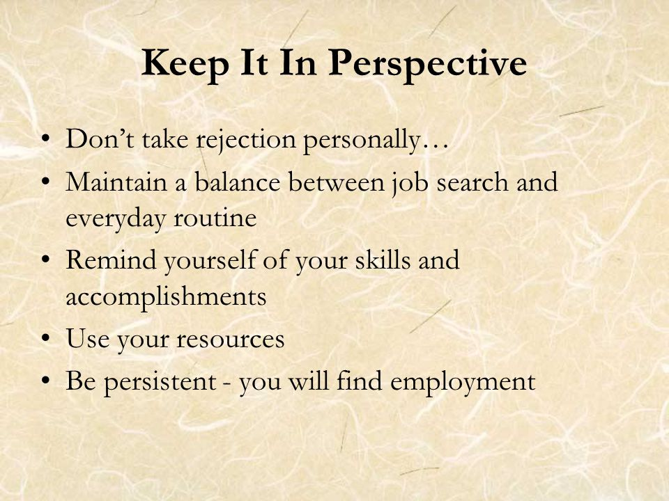 Keep It In Perspective Don't take rejection personally… Maintain a balance between job search and everyday routine Remind yourself of your skills and accomplishments Use your resources Be persistent - you will find employment