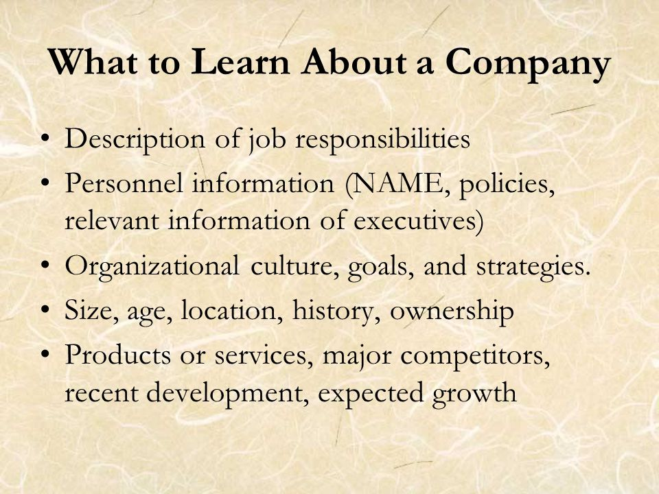 What to Learn About a Company Description of job responsibilities Personnel information (NAME, policies, relevant information of executives) Organizational culture, goals, and strategies.