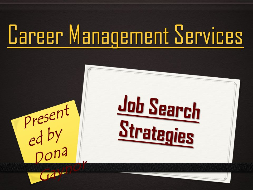 Job Search Strategies Career Management Services Present ed by Dona Gaynor
