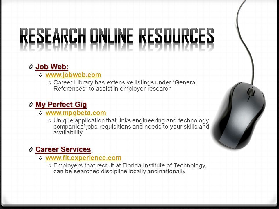 0 Job Web: Career Library has extensive listings under General References to assist in employer research 0 My Perfect Gig Unique application that links engineering and technology companies' jobs requisitions and needs to your skills and availability.
