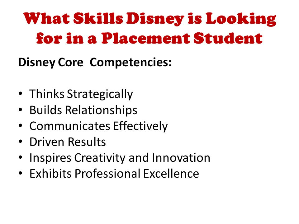 What Skills Disney is Looking for in a Placement Student Disney Core Competencies: Thinks Strategically Builds Relationships Communicates Effectively Driven Results Inspires Creativity and Innovation Exhibits Professional Excellence