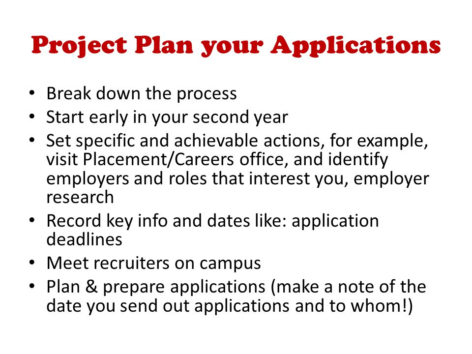 Project Plan your Applications Break down the process Start early in your second year Set specific and achievable actions, for example, visit Placement/Careers office, and identify employers and roles that interest you, employer research Record key info and dates like: application deadlines Meet recruiters on campus Plan & prepare applications (make a note of the date you send out applications and to whom!)