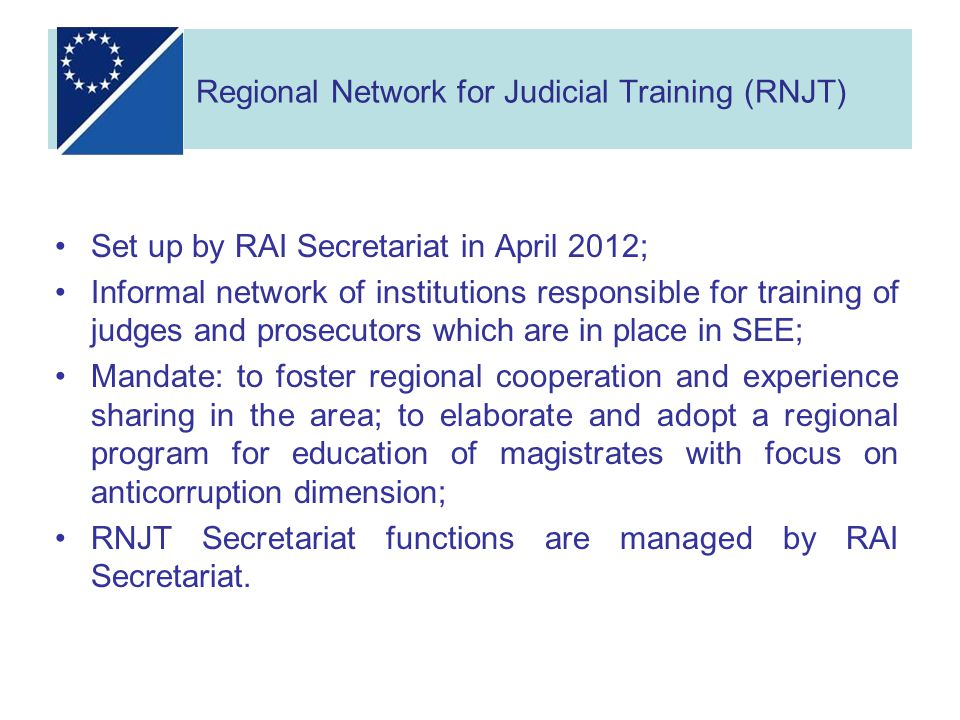 Set up by RAI Secretariat in April 2012; Informal network of institutions responsible for training of judges and prosecutors which are in place in SEE; Mandate: to foster regional cooperation and experience sharing in the area; to elaborate and adopt a regional program for education of magistrates with focus on anticorruption dimension; RNJT Secretariat functions are managed by RAI Secretariat.
