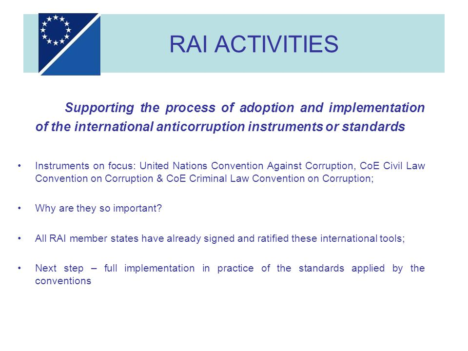 RAI ACTIVITIES Supporting the process of adoption and implementation of the international anticorruption instruments or standards Instruments on focus: United Nations Convention Against Corruption, CoE Civil Law Convention on Corruption & CoE Criminal Law Convention on Corruption; Why are they so important.