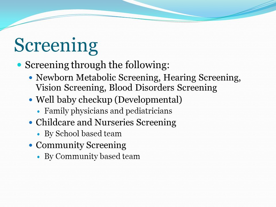 Screening Screening through the following: Newborn Metabolic Screening, Hearing Screening, Vision Screening, Blood Disorders Screening Well baby checkup (Developmental) Family physicians and pediatricians Childcare and Nurseries Screening By School based team Community Screening By Community based team