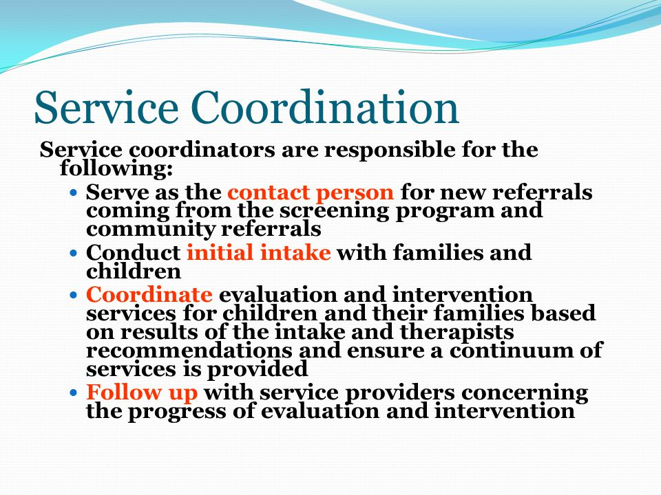 Service Coordination Service coordinators are responsible for the following: Serve as the contact person for new referrals coming from the screening program and community referrals Conduct initial intake with families and children Coordinate evaluation and intervention services for children and their families based on results of the intake and therapists recommendations and ensure a continuum of services is provided Follow up with service providers concerning the progress of evaluation and intervention