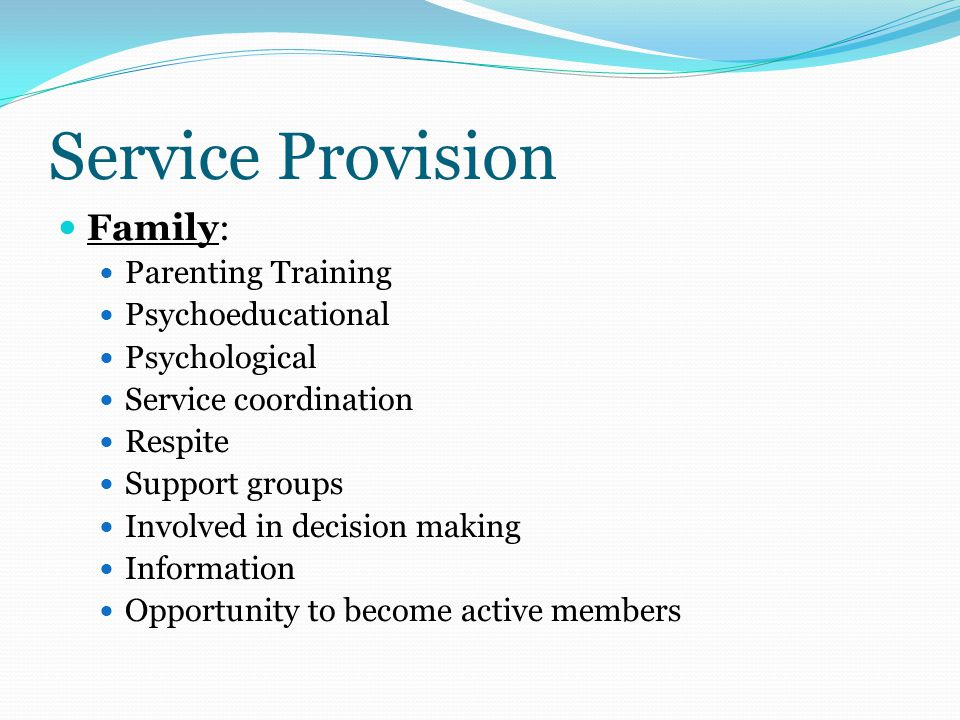 Service Provision Family: Parenting Training Psychoeducational Psychological Service coordination Respite Support groups Involved in decision making Information Opportunity to become active members