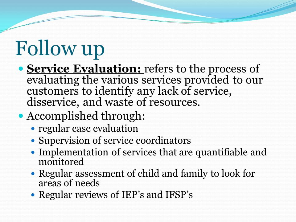 Follow up Service Evaluation: refers to the process of evaluating the various services provided to our customers to identify any lack of service, disservice, and waste of resources.
