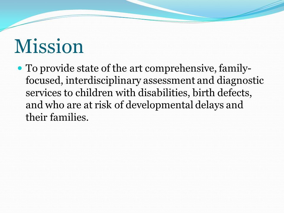 Mission To provide state of the art comprehensive, family- focused, interdisciplinary assessment and diagnostic services to children with disabilities, birth defects, and who are at risk of developmental delays and their families.