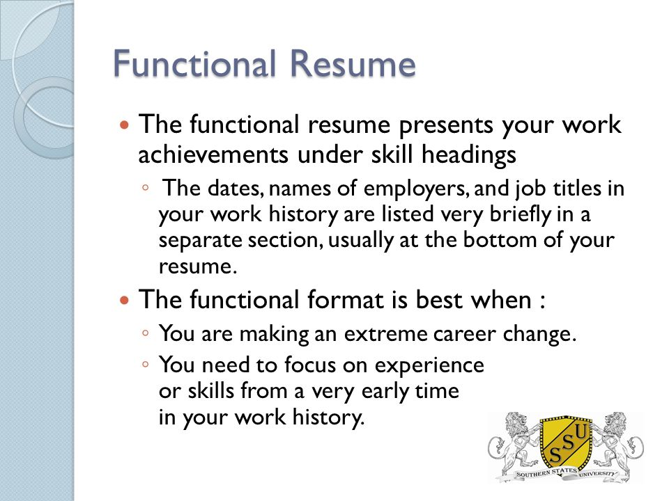 Functional Resume The functional resume presents your work achievements under skill headings ◦ The dates, names of employers, and job titles in your work history are listed very briefly in a separate section, usually at the bottom of your resume.