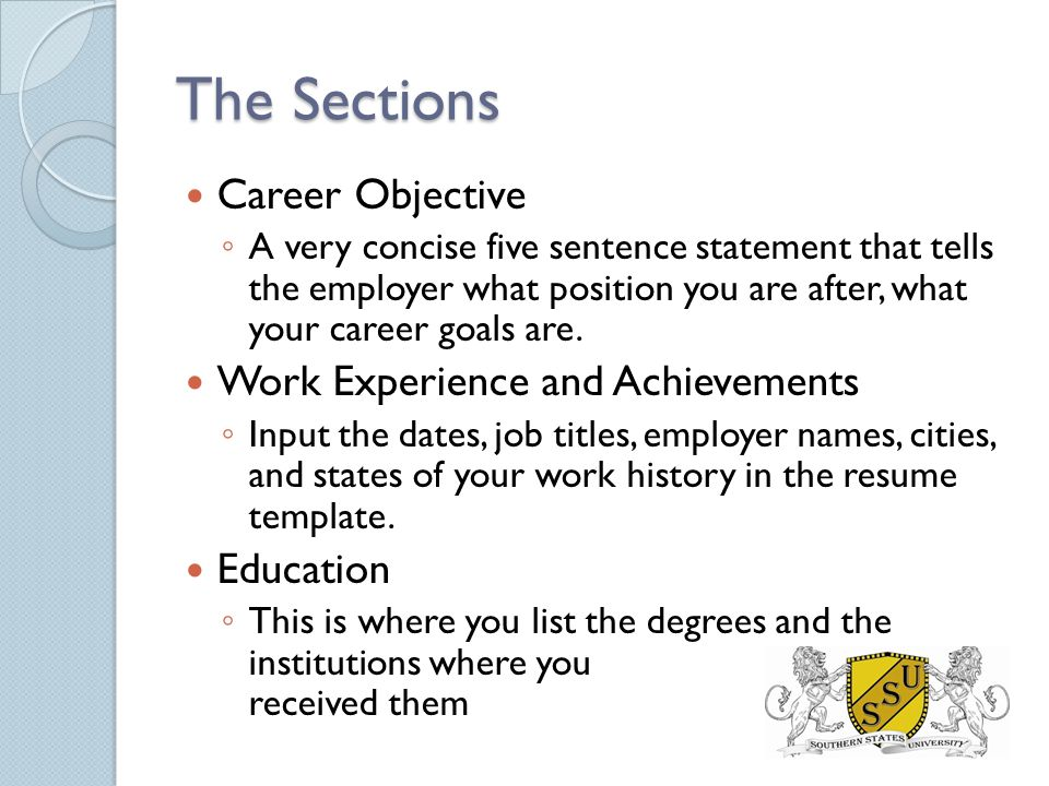 The Sections Career Objective ◦ A very concise five sentence statement that tells the employer what position you are after, what your career goals are.