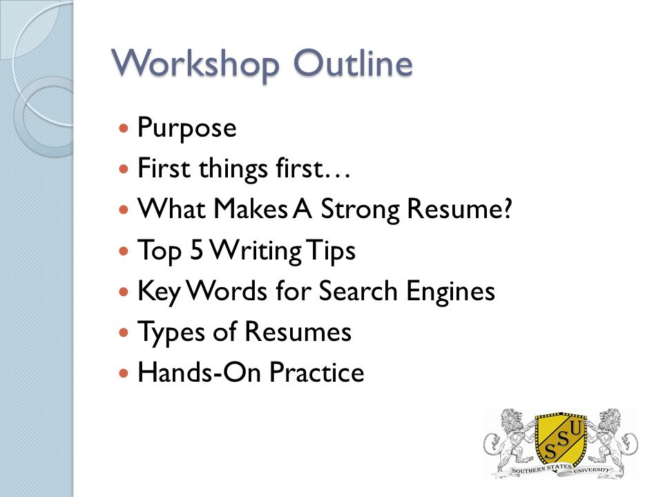 Workshop Outline Purpose First things first… What Makes A Strong Resume.