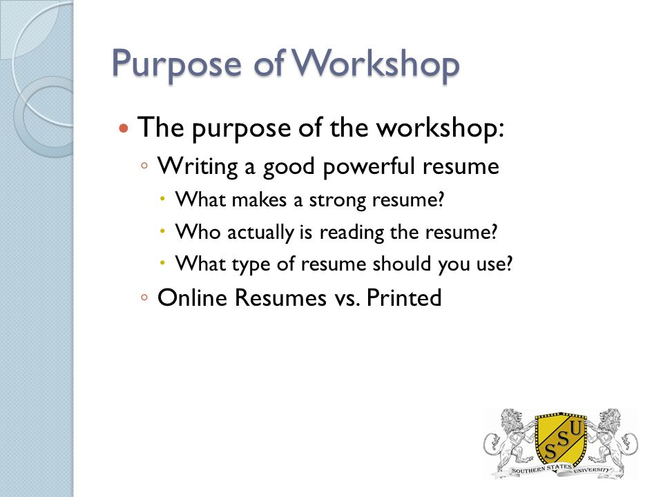 Purpose of Workshop The purpose of the workshop: ◦ Writing a good powerful resume  What makes a strong resume.